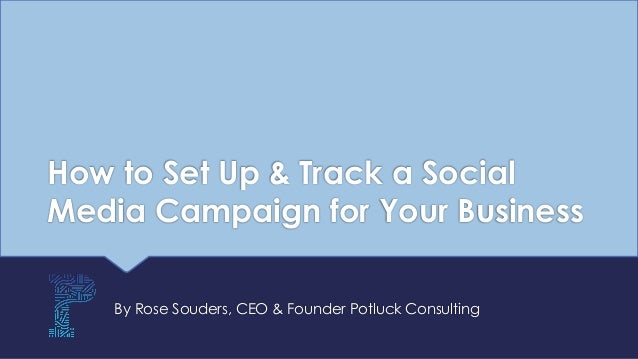 How to Set Up & Track a Social Media Campaign for Your Business By Rose Souders, CEO & Founder Potluck Consulting