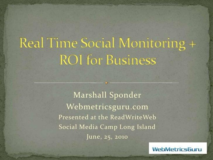 Real Time Social Monitoring + ROI for Business<br />Marshall Sponder<br />Webmetricsguru.com<br />Presented at the ReadWri...