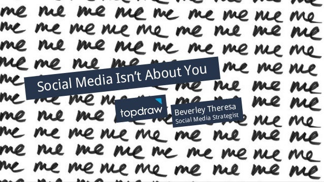 Social Media Isn't About You Presented by Beverley Theresa Social Media Isn't About You Beverley Theresa Social Media Stra...