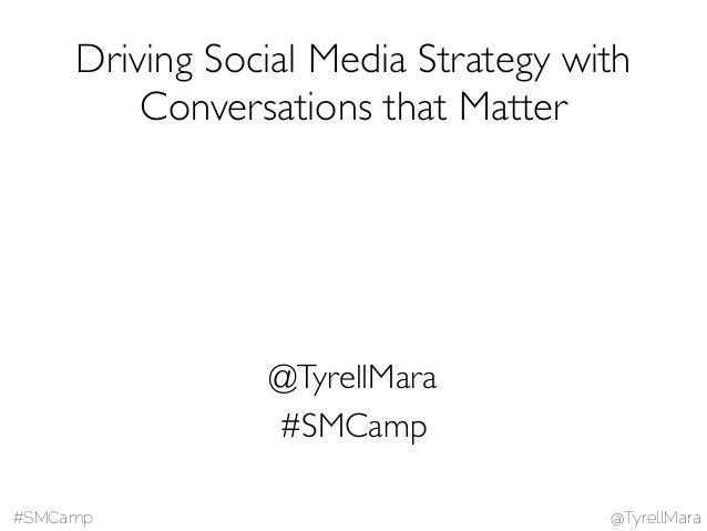 @TyrellMara#SMCamp #SMCamp @TyrellMara Driving Social Media Strategy with Conversations that Matter