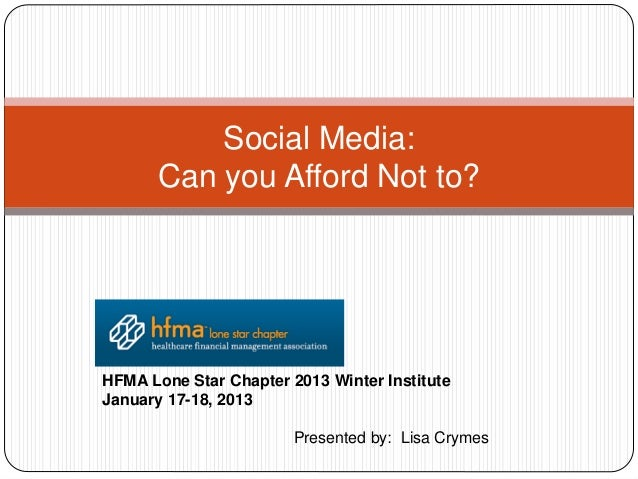 Social Media:       Can you Afford Not to?HFMA Lone Star Chapter 2013 Winter InstituteJanuary 17-18, 2013                 ...
