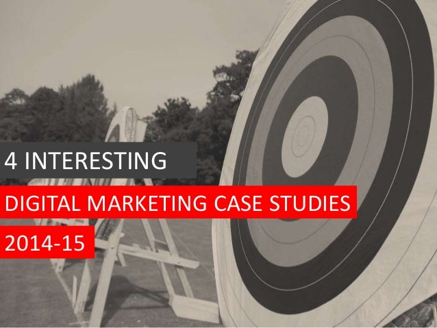 DIGITAL MARKETING CASE STUDIES 4 INTERESTING 2014-15