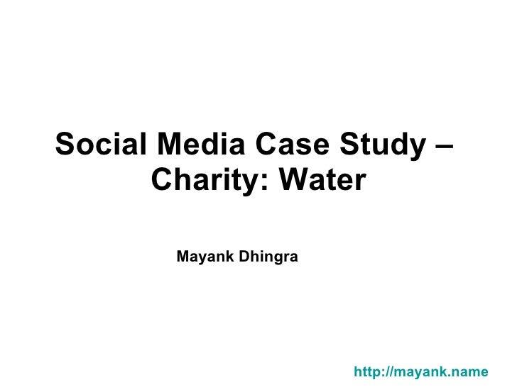 Social Media Case Study –  Charity: Water Mayank Dhingra         http://mayank.name
