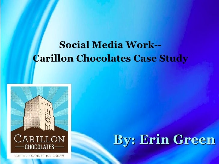 By: Erin Green Social Media Work-- Carillon Chocolates Case Study
