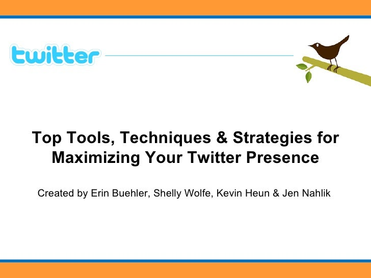 Top Tools, Techniques & Strategies for Maximizing Your Twitter Presence Created by Erin Buehler, Shelly Wolfe, Kevin Heun ...