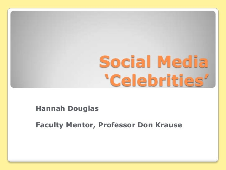 Social Media 'Celebrities'<br />Hannah Douglas<br />Faculty Mentor, Professor Don Krause<br />