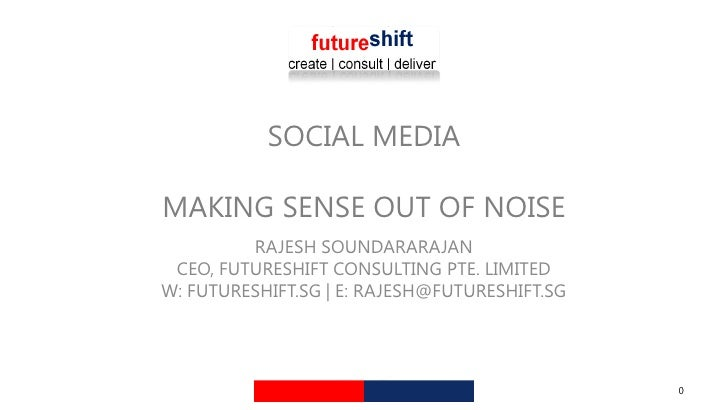 SOCIAL MEDIA  MAKING SENSE OUT OF NOISE          RAJESH SOUNDARARAJAN  CEO, FUTURESHIFT CONSULTING PTE. LIMITED W: FUTURES...