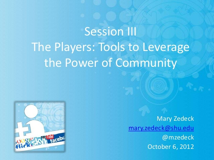 Session IIIThe Players: Tools to Leverage  the Power of Community                           Mary Zedeck                  m...