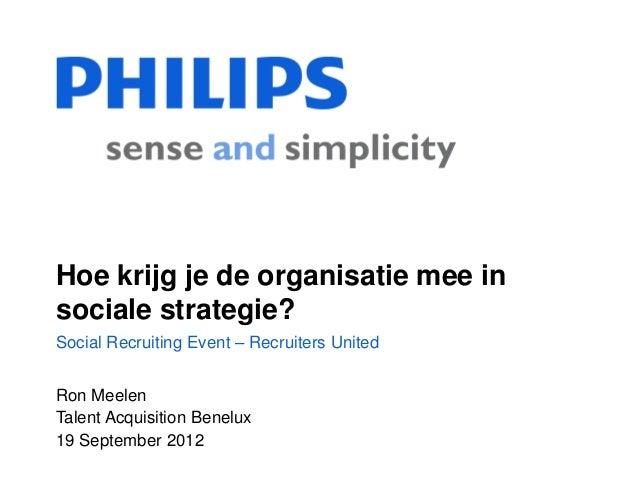 Hoe krijg je de organisatie mee insociale strategie?Social Recruiting Event – Recruiters UnitedRon MeelenTalent Acquisitio...