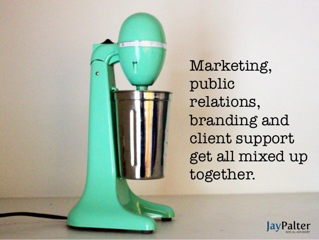Marketing,publicrelations,branding andclient supportget all mixed uptogether.