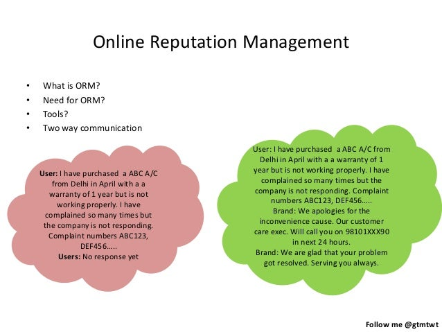 Follow me @gtmtwt Online Reputation Management • What is ORM? • Need for ORM? • Tools? • Two way communication User: I hav...