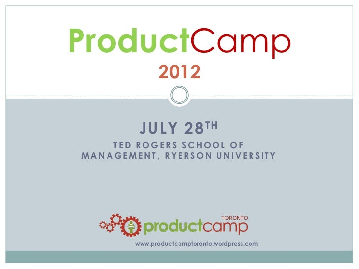 ProductCamp              2012         JULY 28 TH    TED ROGERS SCHOOL OFMANAGEMENT, RYERSON UNIVERSITY        www.productc...