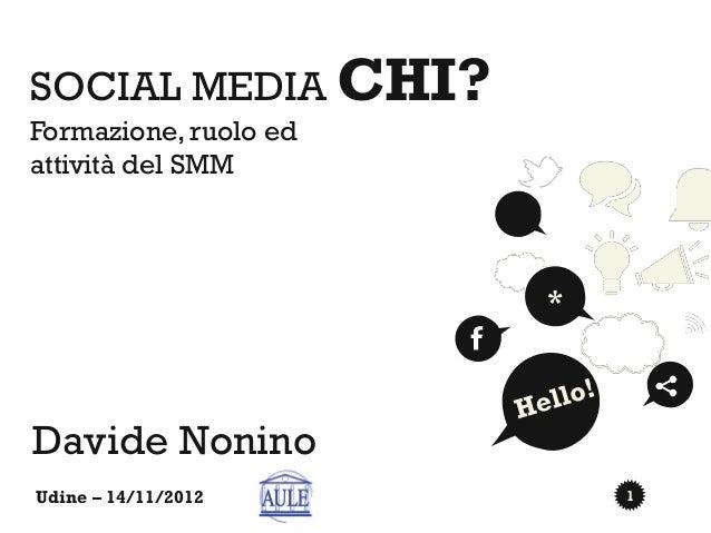 SOCIAL MEDIA CHI?Formazione, ruolo edattività del SMM                       *Davide NoninoUdine – 14/11/2012         1