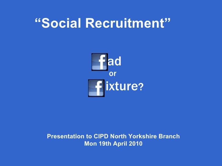 "ad  or   ixture ? "" Social Recruitment"" Presentation to CIPD North Yorkshire Branch Mon 19th April 2010"