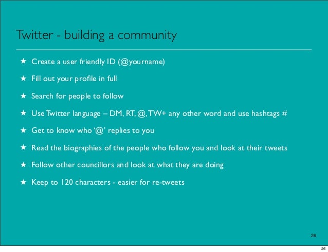 Twitter - building a community★ Create a user friendly ID (@yourname)★ Fill out your profile in full★ Search for people to ...