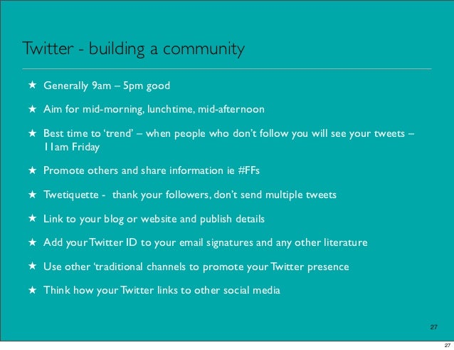 Twitter - building a community★ Generally 9am – 5pm good★ Aim for mid-morning, lunchtime, mid-afternoon★ Best time to 'tre...