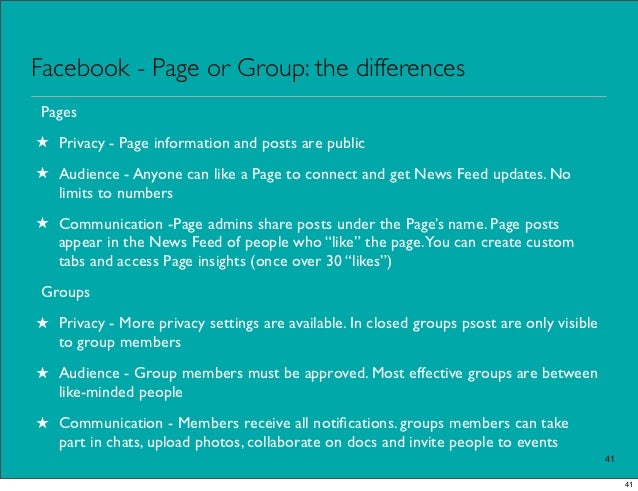 Facebook - Page or Group: the differencesPages★ Privacy - Page information and posts are public★ Audience - Anyone can lik...