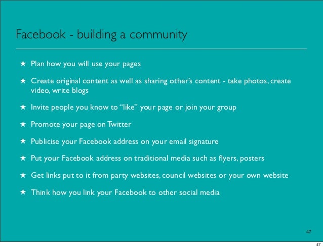 Facebook - building a community★ Plan how you will use your pages★ Create original content as well as sharing other's cont...