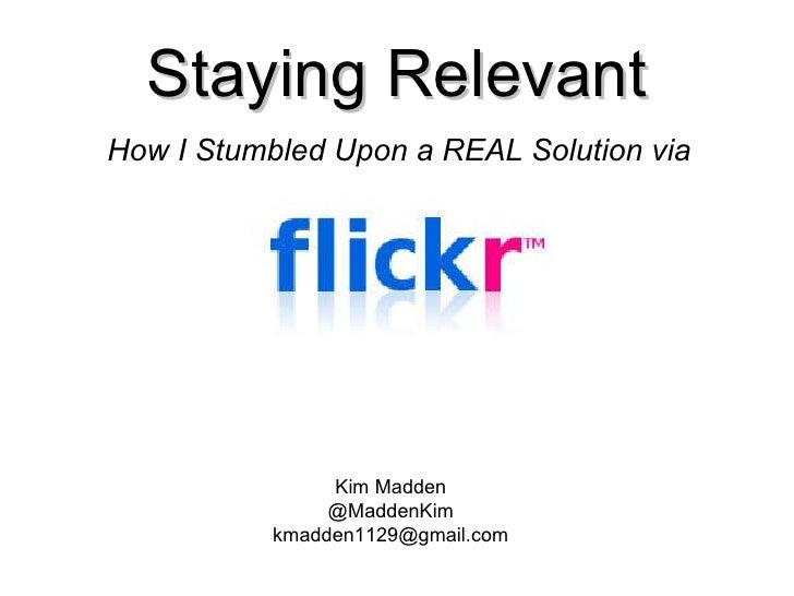 Staying Relevant How I Stumbled Upon a REAL Solution via Kim Madden @MaddenKim [email_address]