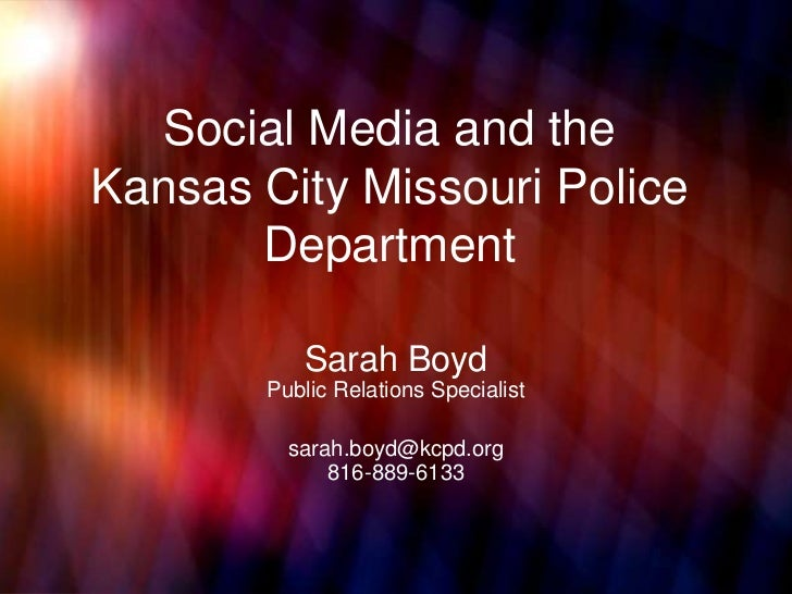 Social Media and theKansas City Missouri Police       Department          Sarah Boyd       Public Relations Specialist    ...