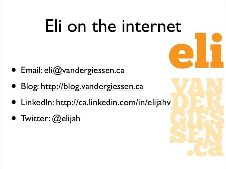 Eli on the internet• Email: eli@vandergiessen.ca       eli• Blog: http://blog.vandergiessen.ca          VAN               ...