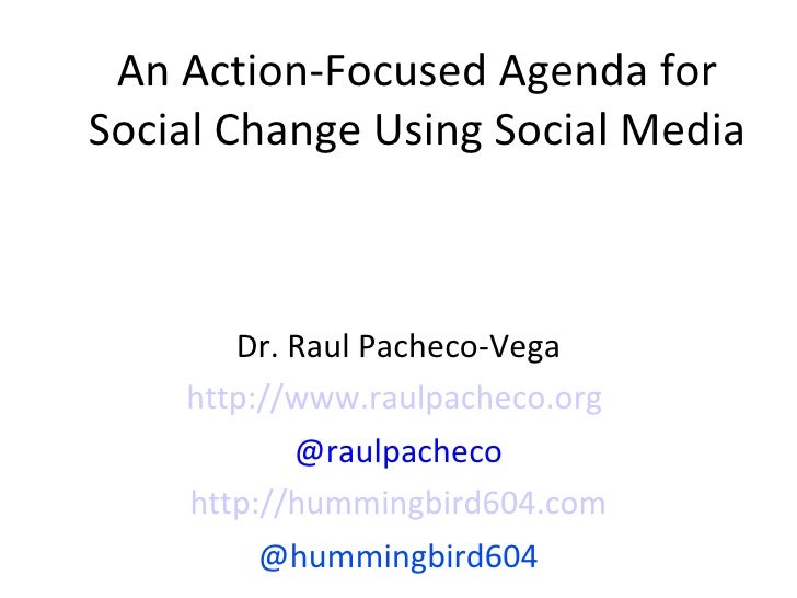 An Action-Focused Agenda for Social Change Using Social Media Dr. Raul Pacheco-Vega http://www.raulpacheco.org   @raulpach...