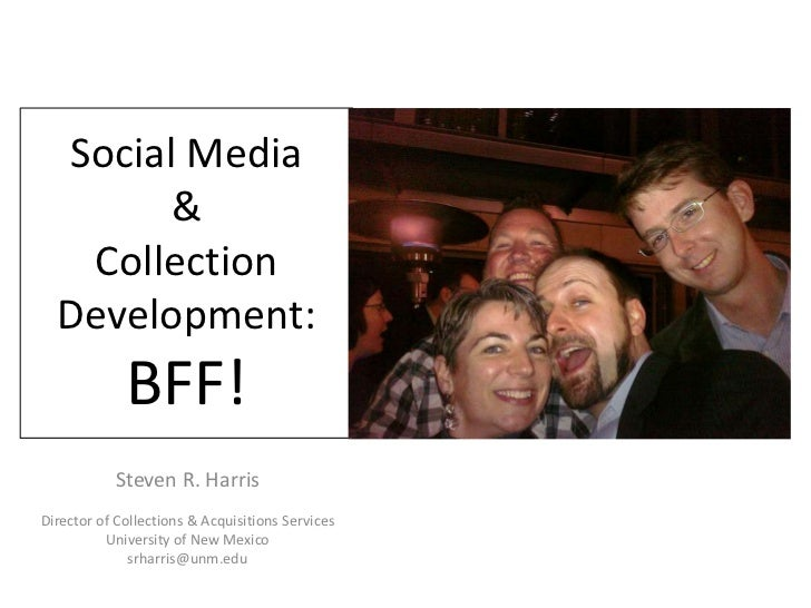 Social Media &Collection Development:BFF!<br />Steven R. Harris<br />Director of Collections & Acquisitions Services <br /...