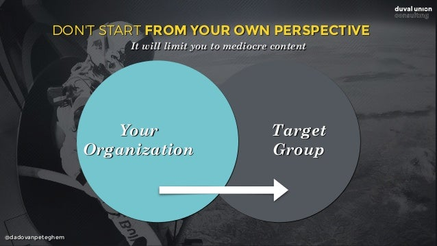 @dadovanpeteghem Your Organization Target Group DON'T START FROM YOUR OWN PERSPECTIVE It will limit you to mediocre content