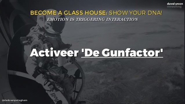 @dadovanpeteghem BECOME A GLASS HOUSE: SHOW YOUR DNA! EMOTION IS TRIGGERING INTERACTION Activeer 'De Gunfactor'