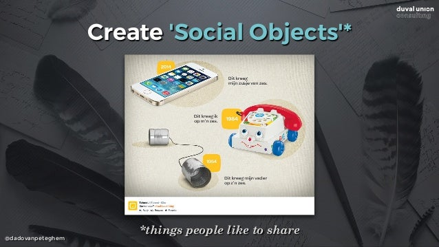@dadovanpeteghem Create 'Social Objects'* *things people like to share