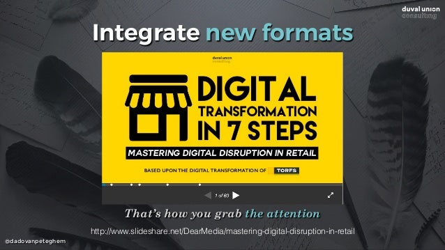@dadovanpeteghem Integrate new formats That's how you grab the attention http://www.slideshare.net/DearMedia/mastering-dig...
