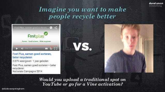 @dadovanpeteghem Imagine you want to make  people recycle better VS. Would you upload a traditional spot on YouTube or go...