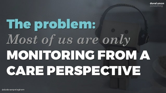 @dadovanpeteghem The problem: Most of us are only MONITORING FROM A CARE PERSPECTIVE