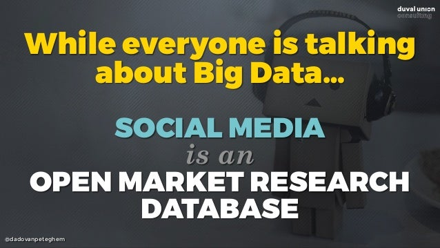 @dadovanpeteghem While everyone is talking about Big Data… SOCIAL MEDIA is an OPEN MARKET RESEARCH DATABASE