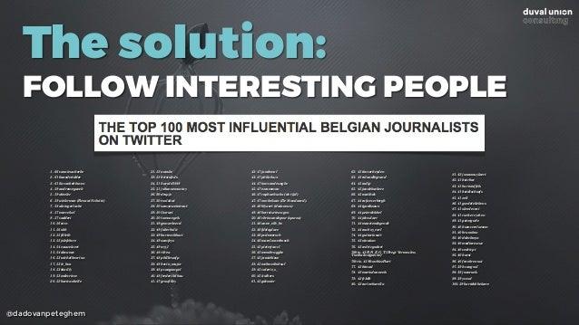 @dadovanpeteghem The solution: FOLLOW INTERESTING PEOPLE 1. 66 vannieuwkerke 2. 61 hansderidder 3. 61 liavanbekhoven 4. 59...