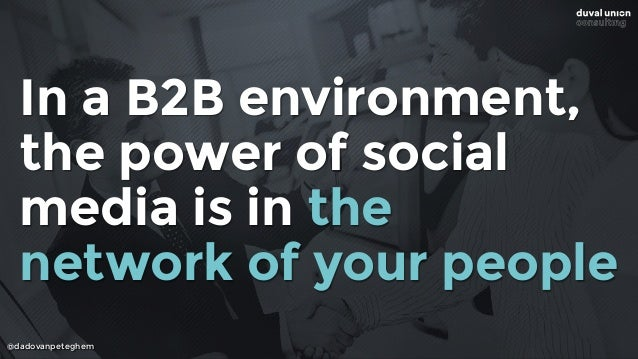 @dadovanpeteghem In a B2B environment, the power of social media is in the network of your people
