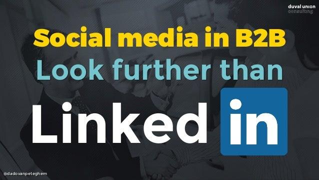 @dadovanpeteghem Linked Look further than Social media in B2B
