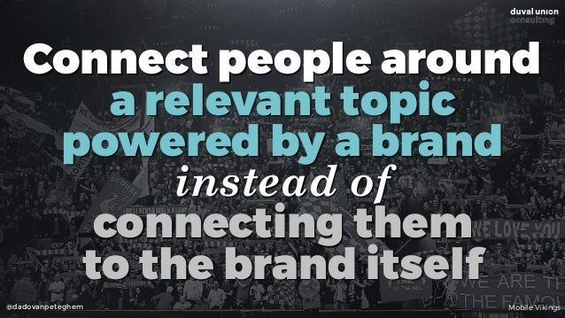 @dadovanpeteghem Connect people around  a relevant topic  powered by a brand  instead of  connecting them  to the bra...