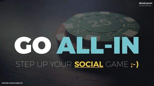 @dadovanpeteghem GO ALL-IN STEP UP YOUR SOCIAL GAME ;-)