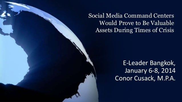 Social Media Command Centers Would Prove to Be Valuable Assets During Times of Crisis  E-Leader Bangkok, January 6-8, 2014...