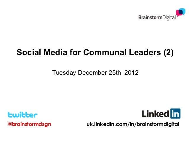 Social Media for Communal Leaders (2)                  Tuesday December 25th 2012@brainstormdsgn             uk.linkedin.c...