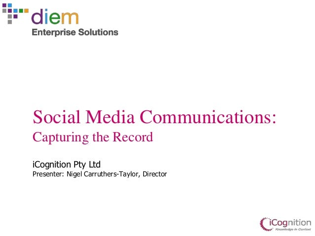 Social Media Communications: Capturing the Record iCognition Pty Ltd Presenter: Nigel Carruthers-Taylor, Director