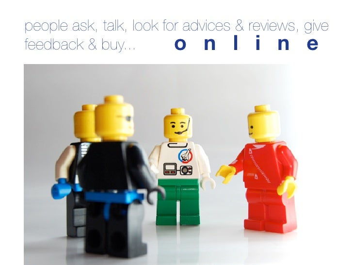 people ask, talk, look for advices & reviews, give feedback & buy...        o n l i n e