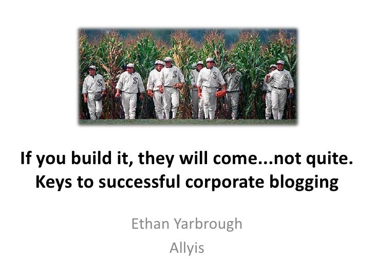 If you build it, they will come...not quite. Keys to successful corporate blogging<br />Ethan Yarbrough<br />Allyis<br />