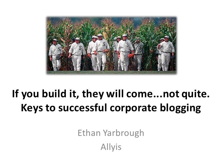 If you build it, they will come...not quite.    Keys to successful corporate blogging                Ethan Yarbrough      ...
