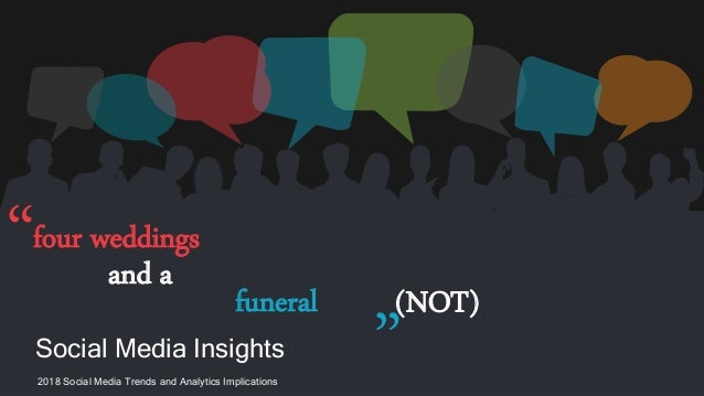 Social Media Insights 2018 Social Media Trends and Analytics Implications four weddings and a funeral (NOT)