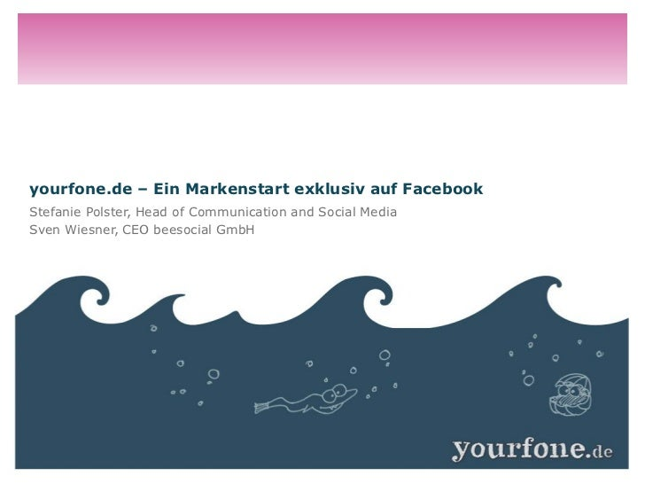 yourfone.de – Ein Markenstart exklusiv auf FacebookStefanie Polster, Head of Communication and Social MediaSven Wiesner, C...