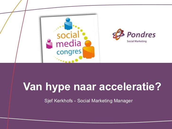 Van hype naar acceleratie?    Sjef Kerkhofs - Social Marketing Manager