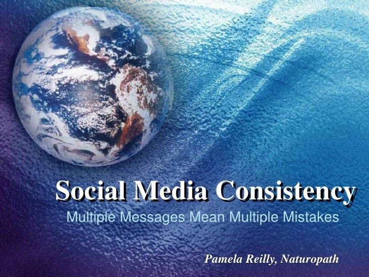 Social Media Consistency<br />Multiple Messages Mean Multiple Mistakes<br />Pamela Reilly, Naturopath<br />