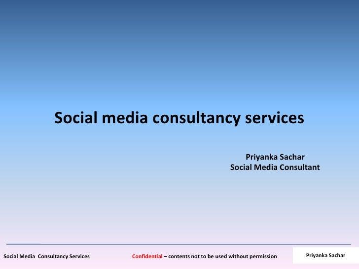 Social media consultancy services<br />PriyankaSacharSocial Media Consultant<br />PriyankaSachar<br />
